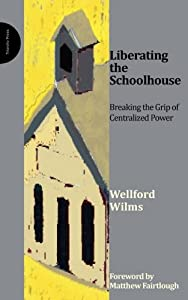 Liberating the Schoolhouse: Breaking the Grip of Centralized Power by Wellford Wilms