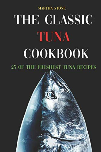 The Classic Tuna Cookbook: 25 of the Freshest Tuna Recipes by Martha Stone