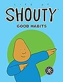 Life of Shouty: Good Habits
