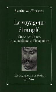 Le Voyageurétranglé : L'Inde des Thugs, le colonialisme et l'imaginaire par Martine Van Woerkens