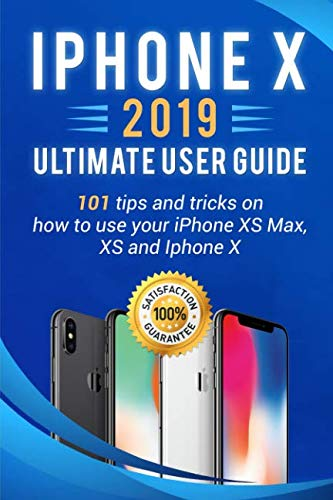 iPhone X: 2019 ultimate user guide . 101 tips and tricks on how to use your iPhone XS Max , XS and Iphone X (iPhone X , XS guide for beginners)