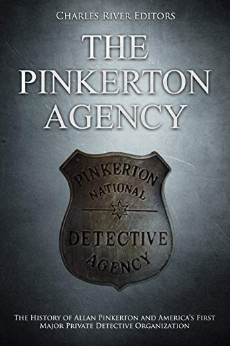 The Pinkerton Agency: The History of Allan Pinkerton and America's First Major Private Detective Organization