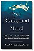 The Biological Mind: How Brain, Body, and Environment Collaborate to Make Us Who We Are