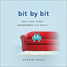 Bit by Bit: How Video Games Transformed Our World Audiobook by Andrew Ervin Narrated by Andrew Ervin
