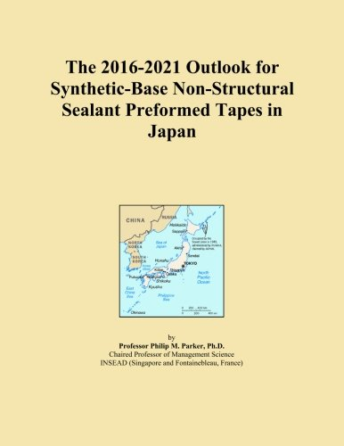 Non Structural Sealants - The 2016-2021 Outlook for Synthetic-Base Non-Structural Sealant Preformed Tapes in Japan