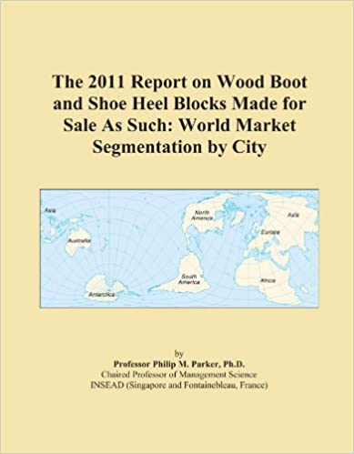 Book The 2011 Report on Wood Boot and Shoe Heel Blocks Made for Sale As Such: World Market Segmentation by City