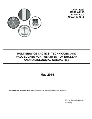 Download Multiservice Tactics, Techniques, and Procedures for Treatment of Nuclear and Radiological Casualties May 2014 ATP 4-02.83 MCRP 4-11.1B NTRP 4-02.21 AFMAN 44-161(I) ebook