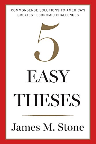 five easy theses commonsense solutions to america s greatest  five easy theses commonsense solutions to america s greatest economic challenges by stone james