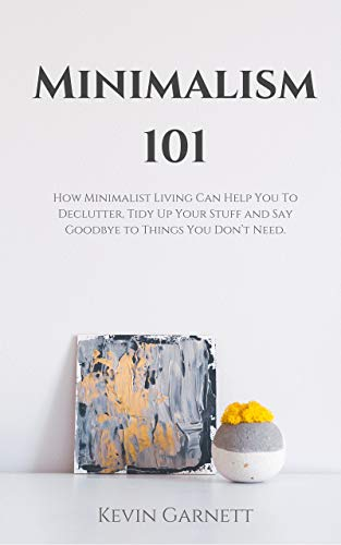 Minimalism 101: How Minimalist Living Can Help You To Declutter, Tidy Up Your Stuff and Say Goodbye to Things You Don't ()
