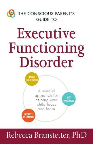 The Conscious Parent's Guide to Executive Functioning Disorder: A Mindful Approach for Helping Your child Focus and Learn (The Conscious Parent's Guides)