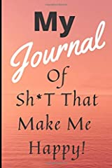 My Journal Of Sh*t That Make Me Happy!: Inspirational Journal / Notebook to Write In. 6x9in lined notebook ready for your thoughts and feelings Paperback
