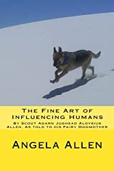 The Fine Art of Influencing Humans by Scout Agarn Jughead Aloysius Allen: As told to his Fairy Dogmother