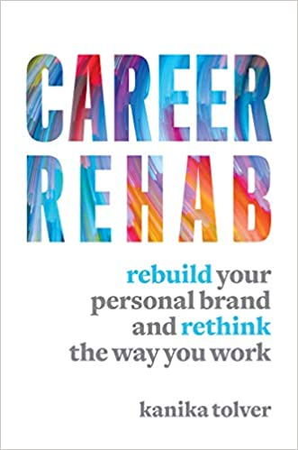 Career Rehab Rebuild Your Personal Brand And Rethink The Way You Work Tolver Kanika 9781599186511 Amazon Com Books