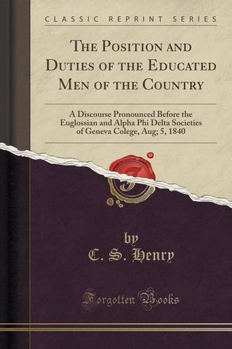 Download The Position and Duties of the Educated Men of the Country: A Discourse Pronounced Before the Euglossian and Alpha Phi Delta Societies of Geneva Colege, Aug; 5, 1840 (Classic Reprint) pdf