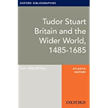 Tudor Stuart Britain and the Wider World, 1485-1685: Oxford Bibliographies Online Research Guide (Oxford Bibliographies Online Research Guides)