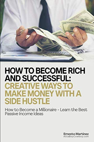 How to Become Rich and Successful: Creative Ways to Make Money with a Side Hustle: How to Become a Millionaire - Learn the Best Passive Income Ideas (Entrepreneurship) (Best Jobs To Become Rich)