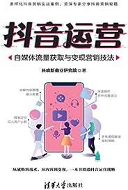 抖音运营:自媒体流量获取与变现营销技法 (Chinese Edition)