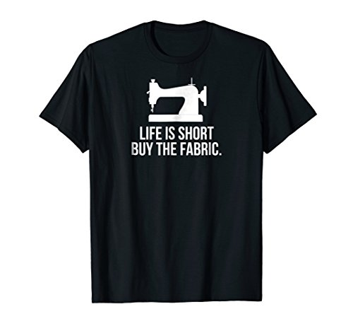 - Life Is Short Buy The Fabric T-Shirt Funny Sewing Gift Shirt