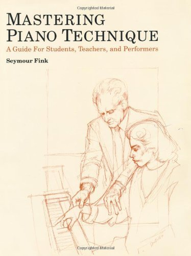 By Seymour Fink - Mastering Piano Technique: A Guide for Students, Teachers and Performers: 1st (first) Edition PDF