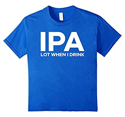 I-P-A Lot When I Drink Funny Drinking Shirt