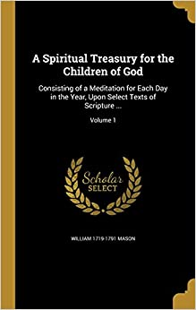 Book A Spiritual Treasury for the Children of God: Consisting of a Meditation for Each Day in the Year, Upon Select Texts of Scripture ...; Volume 1