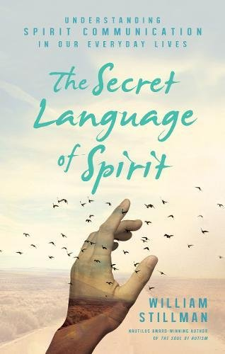 The Secret Language of Spirit: Understanding Spirit Communication in Our Everyday Lives