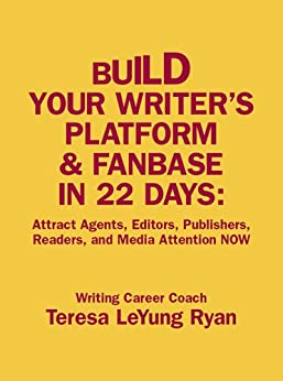 Build Your Writer's Platform & Fanbase In 22 Days: Attract Agents, Editors, Publishers, Readers, and Media Attention NOW by [Ryan, Teresa LeYung]