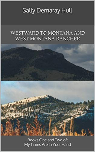 Westward  To Montana and West Montana Rancher: Books One and Two of: My Times Are In Your Hand by [Hull, Sally Demaray]