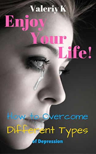 Enjoy Your Life!: How to Overcome Different Types of Depression