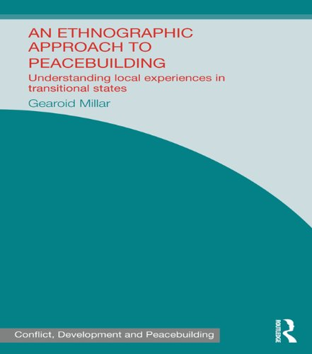 Download An Ethnographic Approach to Peacebuilding: Understanding Local Experiences in Transitional States (Studies in Conflict, Development and Peacebuilding) Pdf