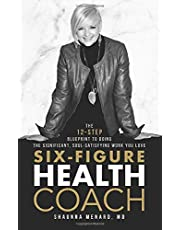 Six-Figure Health Coach: The 12-Step Blueprint to Doing the Significant, Soul-Satisfying Work You Love