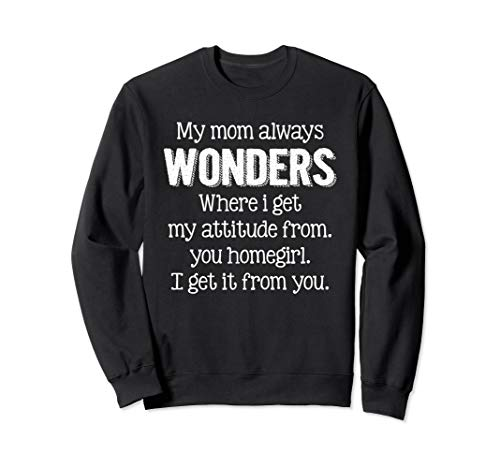 My Mom Always Wonders Where I Get My Attitude From Funny Sweatshirt ()