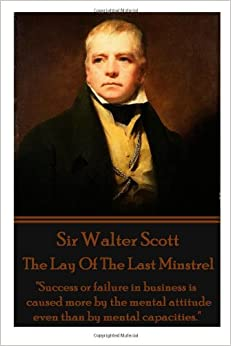 Sir Walter Scott - The Lay Of The Last Minstrel: 'Success or failure in business is caused more by the mental attitude even than by mental capacities.'