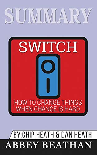 Summary of Switch: How to Change Things When Change Is Hard by Chip Heath & Dan Heath por Abbey Beathan
