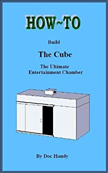 How to Build The Cube: The Ultimate Entertainment Chamber (Doc Handy's Furniture Building & Finishing Series Book 1)