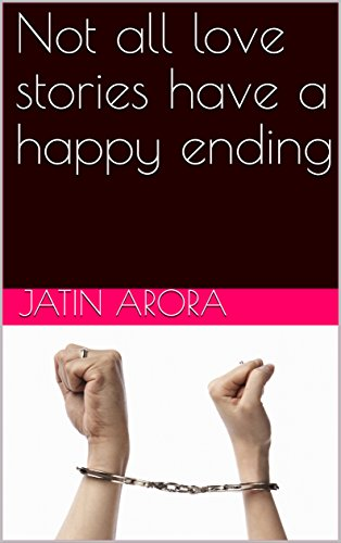 Not all love stories have a happy ending (Jatin Arora Book 123456789)