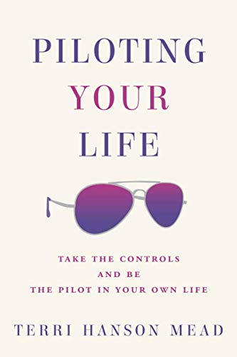 Piloting Your Life: Take the controls and be the pilot in your own life.