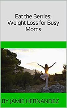 Eat the Berries: Weight Loss for Busy Moms by [Hernandez, by Jamie]