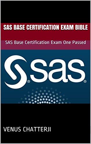 SAS Base Certification Exam Bible: SAS Base Certification Exam One Passed (SAS Exam Prep Book 1) (Sas Certification Prep Guide)