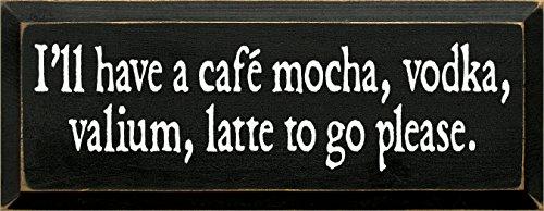 Cafe Mocha Vodka (Sawdust City Wooden Sign - I'll Have A Cafe, Mocha, Vodka, Valium Latte To Go Please (Black))
