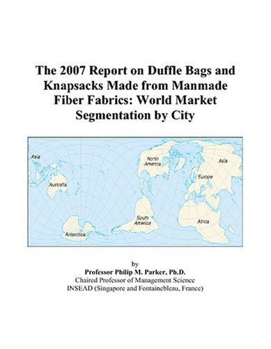 Man Made Fiber Fabrics - The 2007 Report on Duffle Bags and Knapsacks Made from Manmade Fiber Fabrics: World Market Segmentation by City