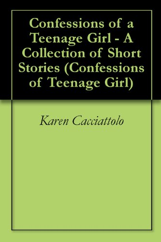 Confessions of a Teenage Girl - A Collection of Short Stories (Confessions of Teenage Girl Book 1)