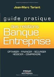 Guide pratique des relations Banque-Entreprise: Optimiser, financer, sécuriser, négocier, comprendre