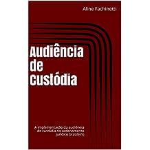 Audiência de Custódia: A implementação da audiência de custódia no ordenamento jurídico brasileiro