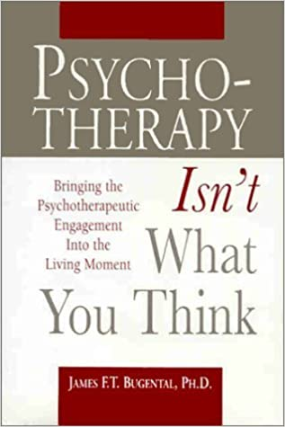 Book Psychotherapy Isn't What You Think: Bringing the Psychotherapeutic Engagement into the Living Moment by Bugental, James F. T. (1999)