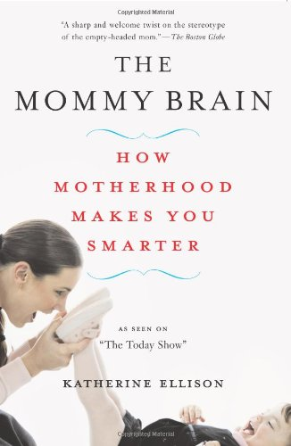The Mommy Brain: How Motherhood Makes Us Smarter