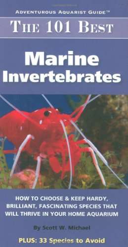 The 101 Best Marine Invertebrates: How to Choose & Keep Hardy, Brilliant, Fascinating Species That Will Thrive in Your Home Aquarium (Adventurous Aquarist Guide) (Best Fish For New Aquarium)