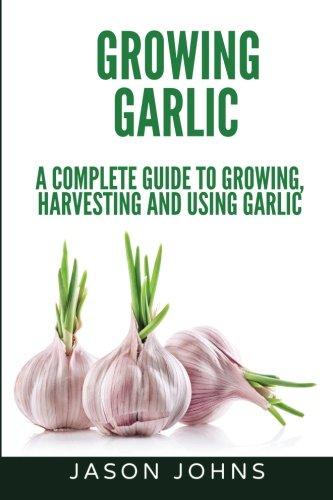 Growing Garlic - A Complete Guide to Growing, Harvesting & Using Garlic (Inspiring Gardening Ideas) (Volume 26) ()