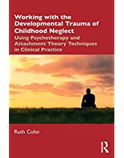 Working with the Developmental Trauma of Childhood Neglect: Using Psychotherapy and Attachment Theory Techniques in Clinical Practice