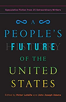 A People's Future of the United States: Speculative Fiction from 25 Extraordinary Writers edited by Victor LaValle & John Joseph Adams